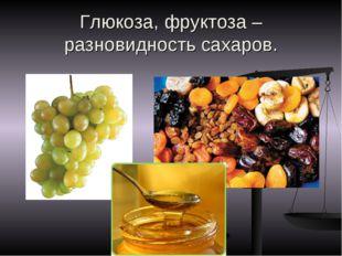 Глюкоза, фруктоза – разновидность сахаров.
