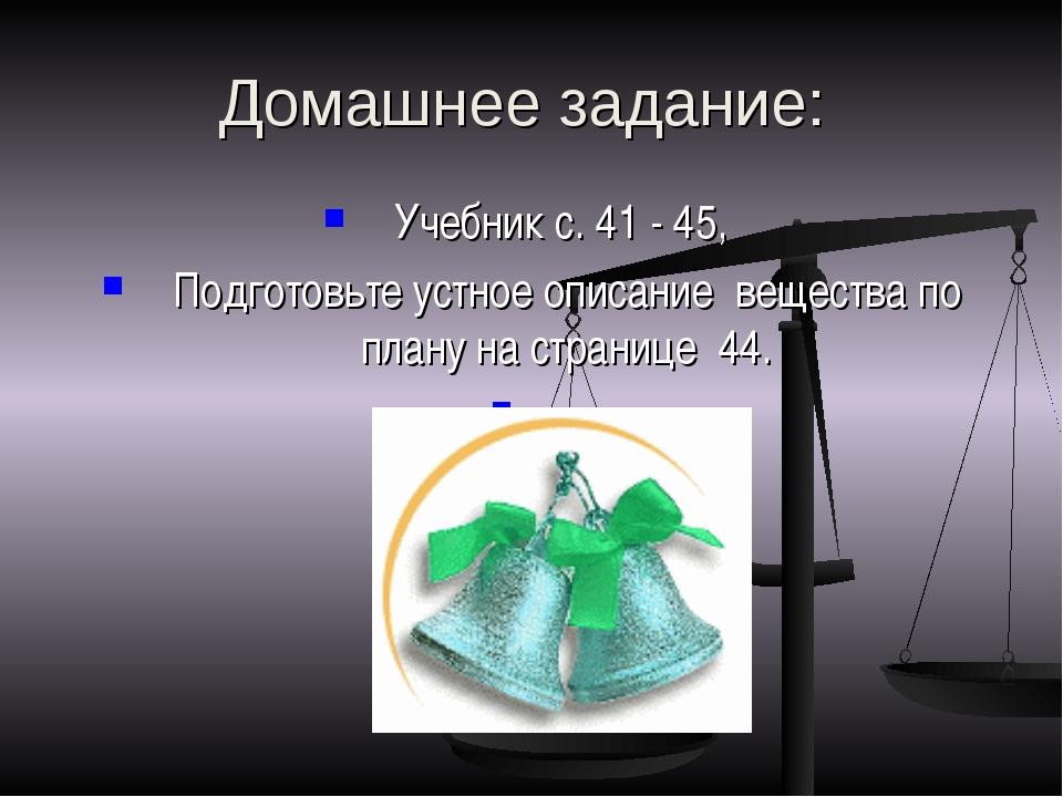 Домашнее задание: Учебник с. 41 - 45, Подготовьте устное описание вещества по...