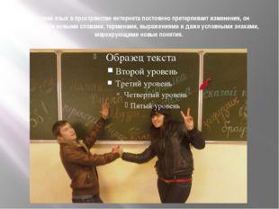 Русский язык в пространстве интернета постоянно претерпевает изменения, он п