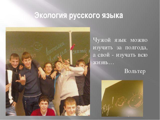 Экология русского языка Чужой язык можно изучить за полгода, а свой - изучать...