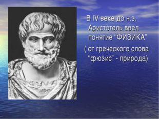 """В IV веке до н.э. Аристотель ввел понятие """"ФИЗИКА"""" ( от греческого слова """"фю"""