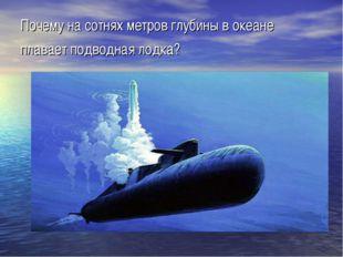 Почему на сотнях метров глубины в океане плавает подводная лодка?