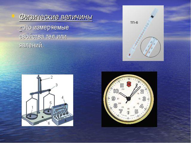 Физические величины - это измеряемые свойства тел или явлений.