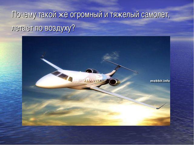 Почему такой же огромный и тяжелый самолет, летает по воздуху?
