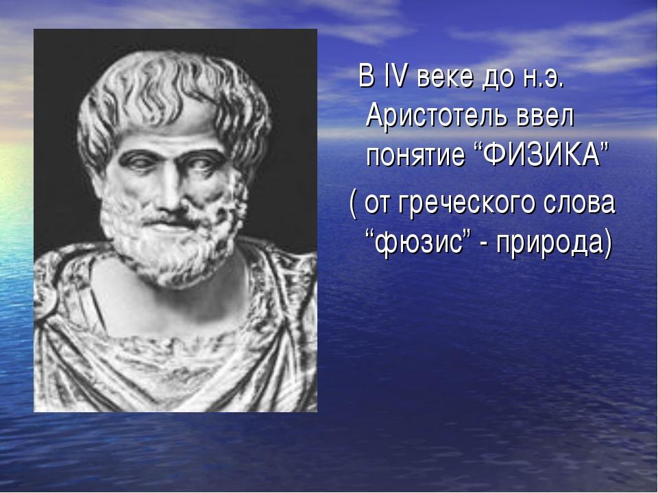 """В IV веке до н.э. Аристотель ввел понятие """"ФИЗИКА"""" ( от греческого слова """"фю..."""