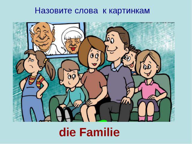 die Familie Назовите слова к картинкам