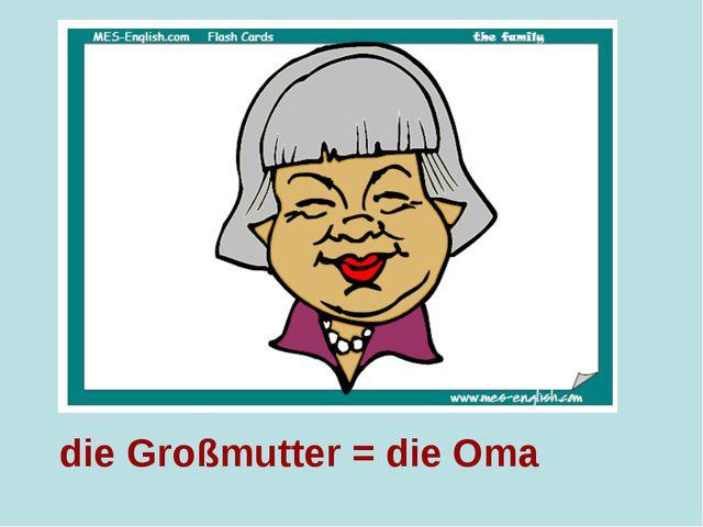 die Großmutter = die Oma