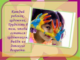 Каждый ребенок- художник. Трудность в том, чтобы остаться художником, выйдя