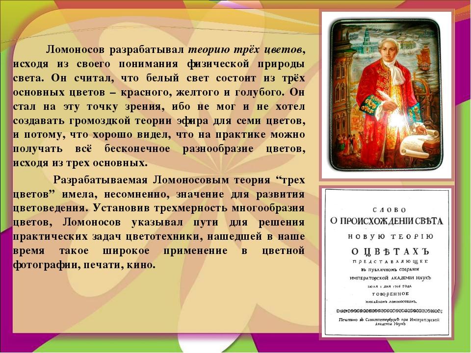 Ломоносов разрабатывал теорию трёх цветов, исходя из своего понимания физиче...