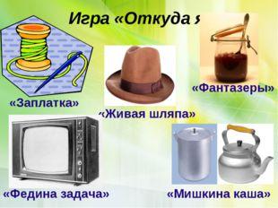 Игра «Откуда я» «Заплатка» «Фантазеры» «Мишкина каша» «Живая шляпа» «Федина з