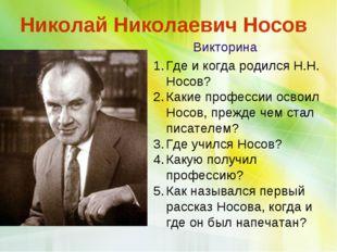 Николай Николаевич Носов Викторина Где и когда родился Н.Н. Носов? Какие про