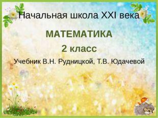 МАТЕМАТИКА 2 класс Учебник В.Н. Рудницкой, Т.В. Юдачевой Начальная школа XXI