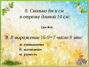 8. Сколько дм и см в отрезке длиной 14 см: а) уменьшаемое 1дм 4см 9. В выраже