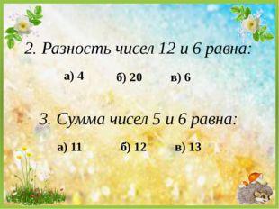2. Разность чисел 12 и 6 равна: а) 4 б) 20 в) 6 3. Сумма чисел 5 и 6 равна: а