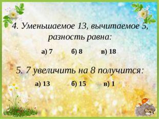а) 7 4. Уменьшаемое 13, вычитаемое 5, разность равна: б) 8 в) 18 5. 7 увеличи