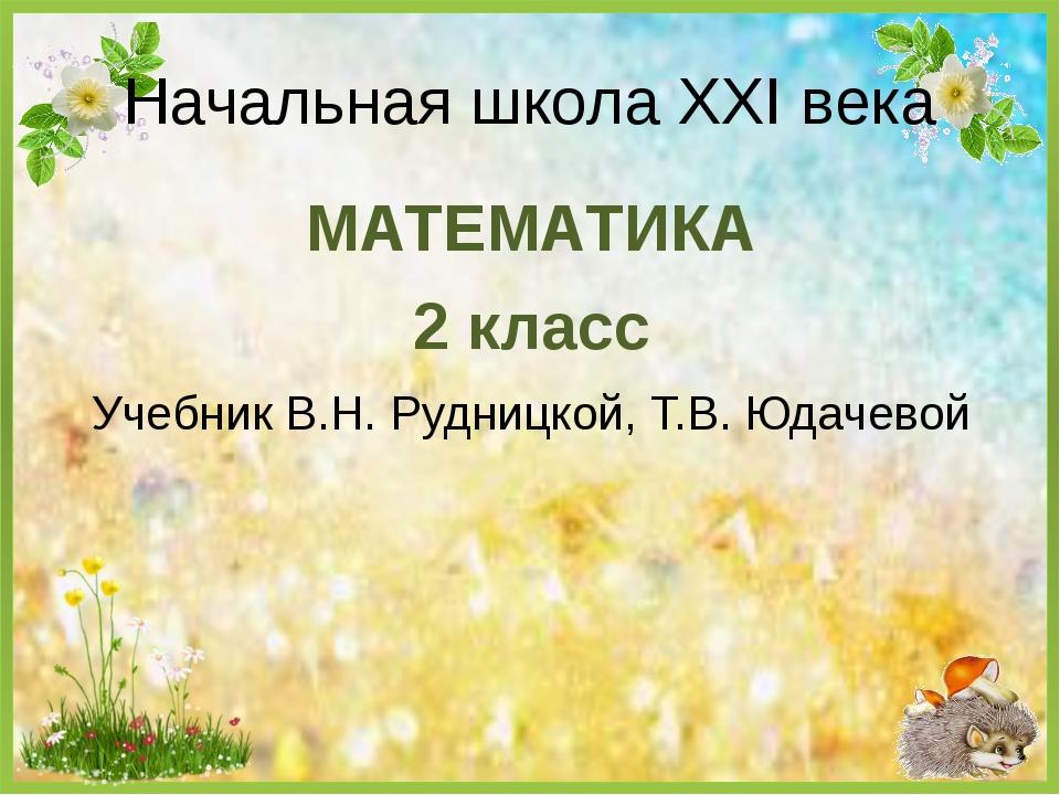 МАТЕМАТИКА 2 класс Учебник В.Н. Рудницкой, Т.В. Юдачевой Начальная школа XXI...