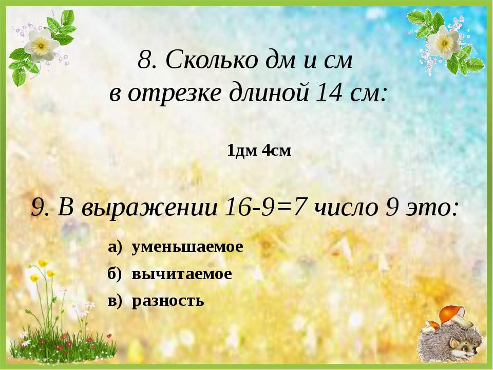 8. Сколько дм и см в отрезке длиной 14 см: а) уменьшаемое 1дм 4см 9. В выраже...