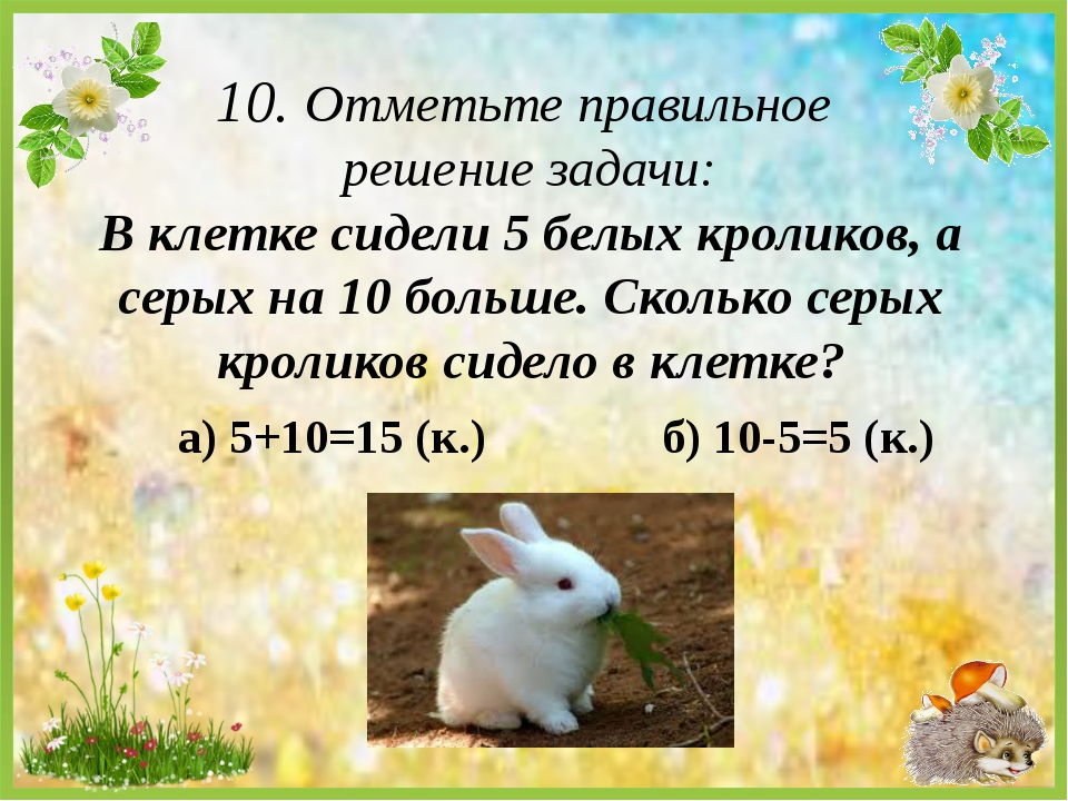 10. Отметьте правильное решение задачи: В клетке сидели 5 белых кроликов, а с...