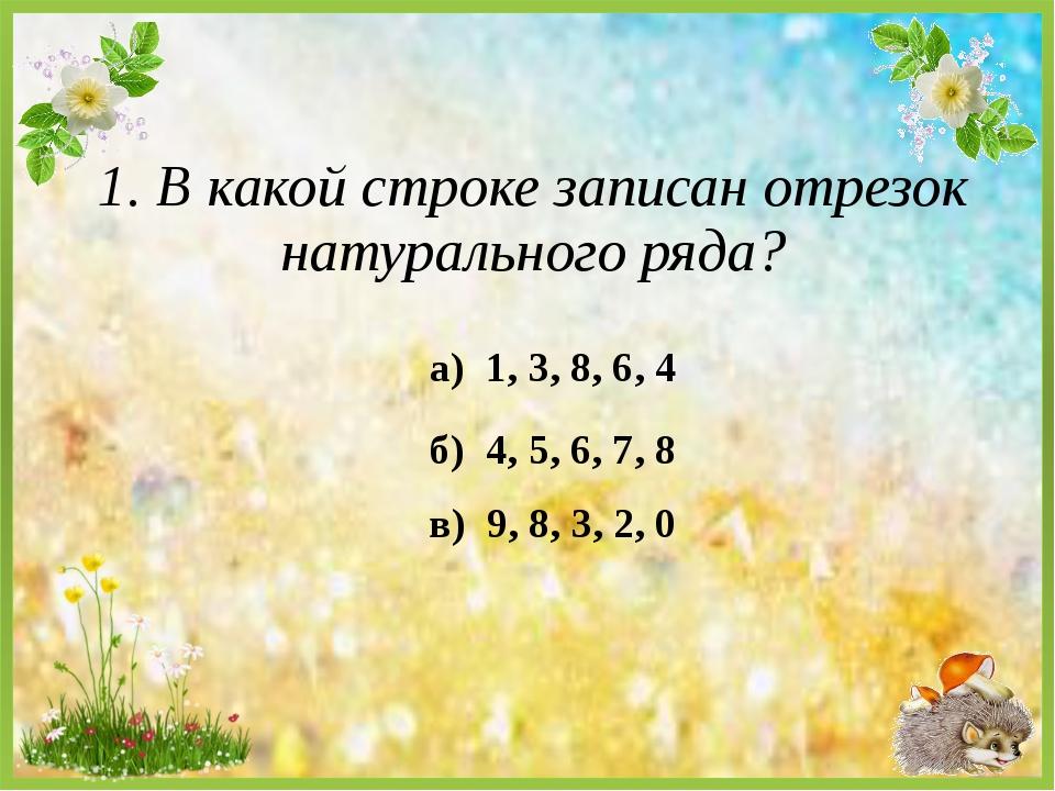 1. В какой строке записан отрезок натурального ряда? а) 1, 3, 8, 6, 4 б) 4, 5...