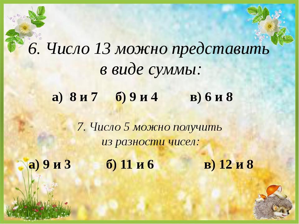 а) 8 и 7 6. Число 13 можно представить в виде суммы: б) 9 и 4 в) 6 и 8 7. Чис...