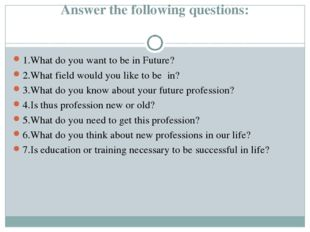 Answer the following questions: 1.What do you want to be in Future? 2.What f