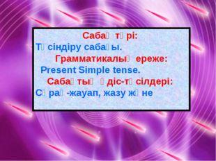 Сабақ түрі: Түсіндіру сабағы. Грамматикалық ереже: Present Simple tense. Саба