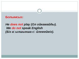 Болымсыз: He does not play (Ол ойнамайды). We do not speak English (Біз ағылш
