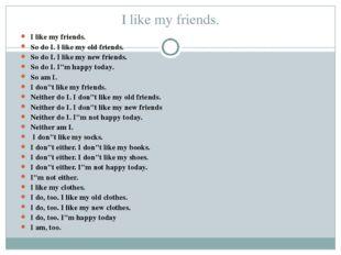 I like my friends. I like my friends. So do I. I like my old friends. So do I