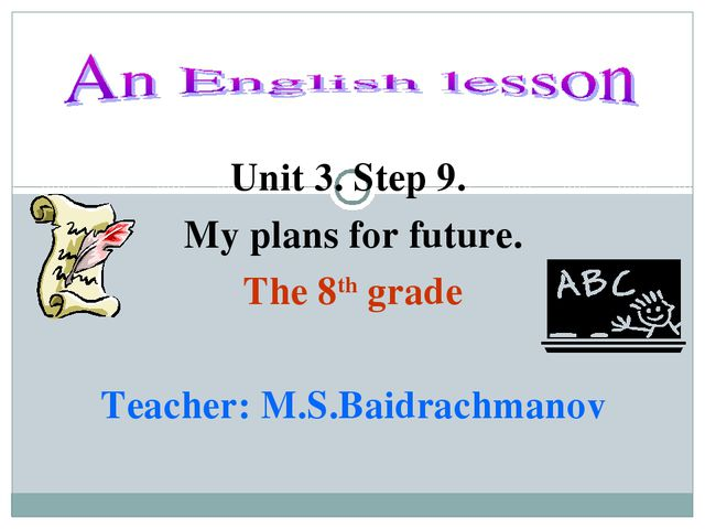 Unit 3. Step 9. My plans for future. The 8th grade Teacher: M.S.Baidrachmanov