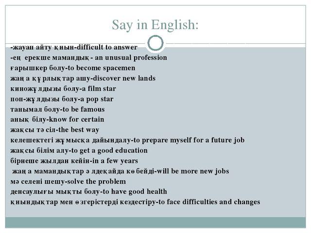 Say in English: -жауап айту қиын-difficult to answer -ең ерекше мамандық- an...