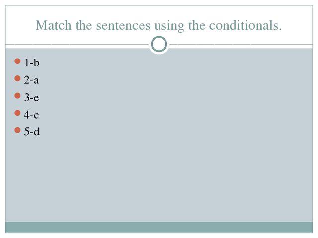 Match the sentences using the conditionals. 1-b 2-a 3-e 4-c 5-d