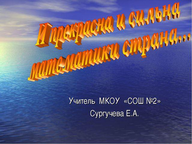 Учитель МКОУ «СОШ №2» Сургучева Е.А.