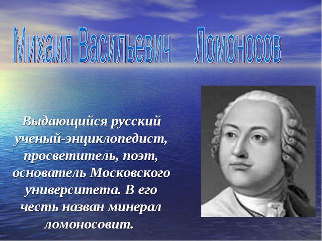 Выдающийся русский ученый-энциклопедист, просветитель, поэт, основатель Моск...