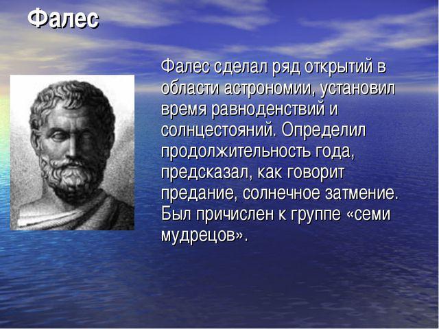 Фалес Фалес сделал ряд открытий в области астрономии, установил время равнод...
