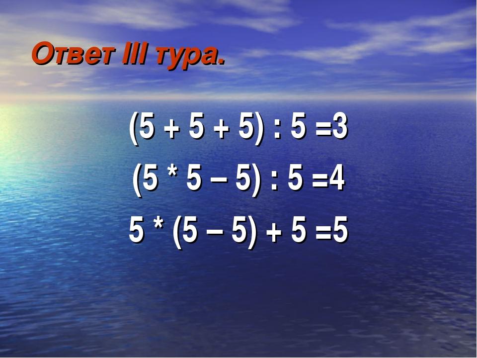 Ответ III тура. (5 + 5 + 5) : 5 =3 (5 * 5 – 5) : 5 =4 5 * (5 – 5) + 5 =5