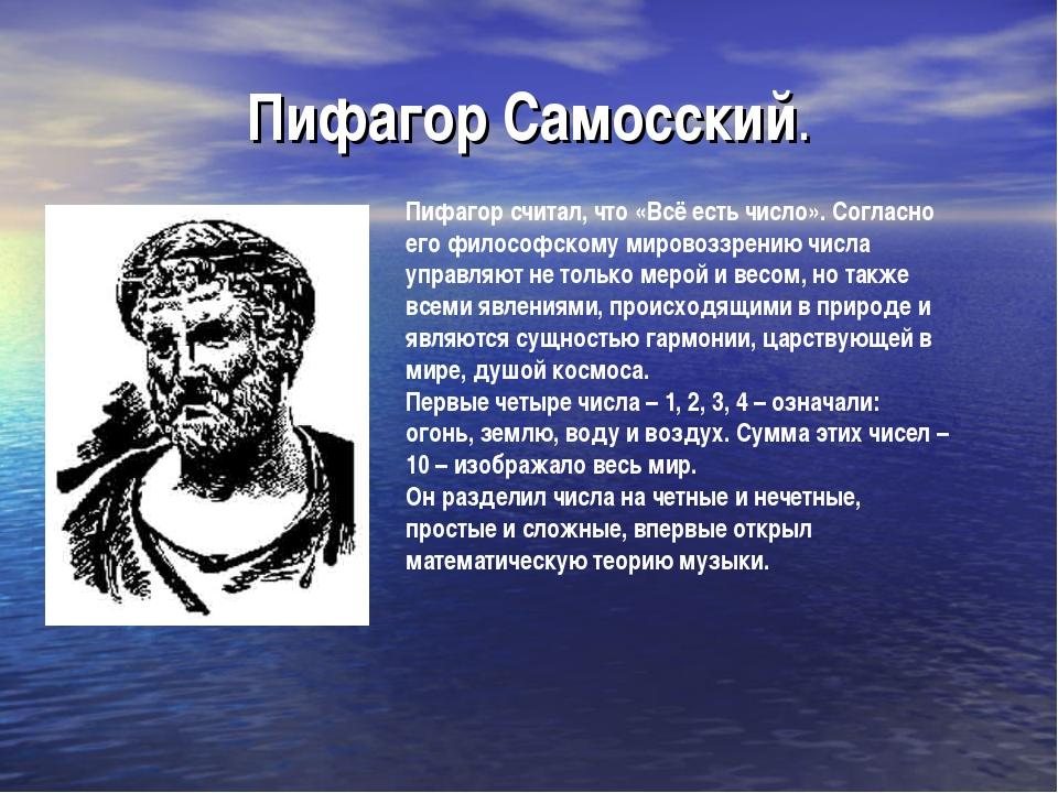 Пифагор Самосский. Пифагор считал, что «Всё есть число». Согласно его философ...
