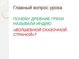 Главный вопрос урока ПОЧЕМУ ДРЕВНИЕ ГРЕКИ НАЗЫВАЛИ ИНДИЮ «ВОЛШЕБНОЙ СКАЗОЧНОЙ