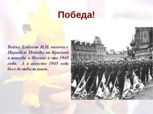 Победа! Войну Хобхоян И.П. окончил Парадом Победы на Красной площади в Москве