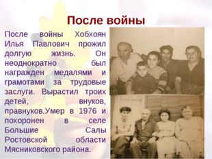 После войны После войны Хобхоян Илья Павлович прожил долгую жизнь. Он неоднок