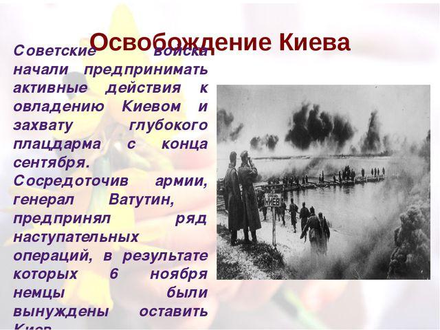 Освобождение Киева Советские войска начали предпринимать активные действия к...