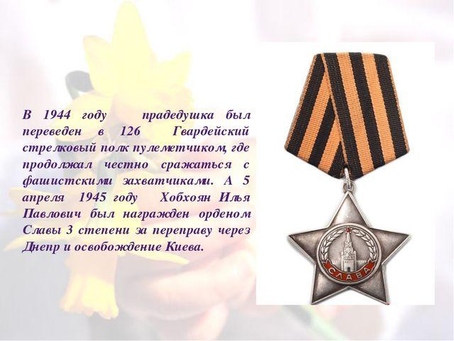 В 1944 году прадедушка был переведен в 126 Гвардейский стрелковый полк пулеме...