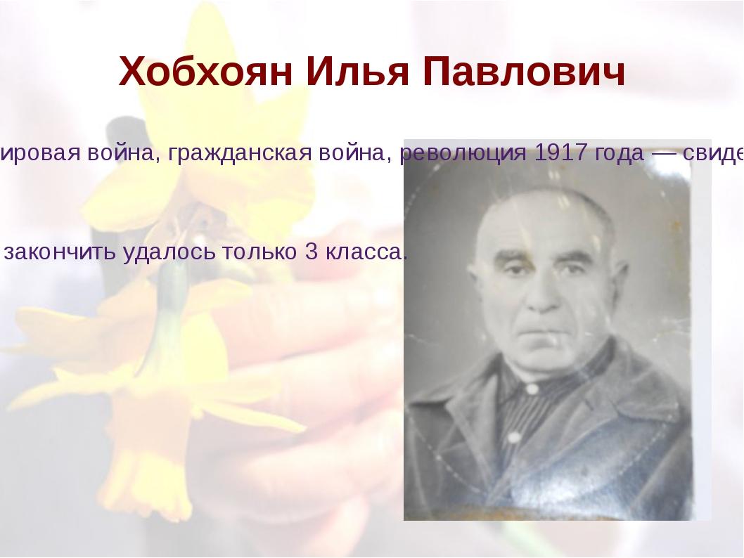 Хобхоян Илья Павлович Нелегкую жизнь пришлось прожить дедушке. Революция 1905...