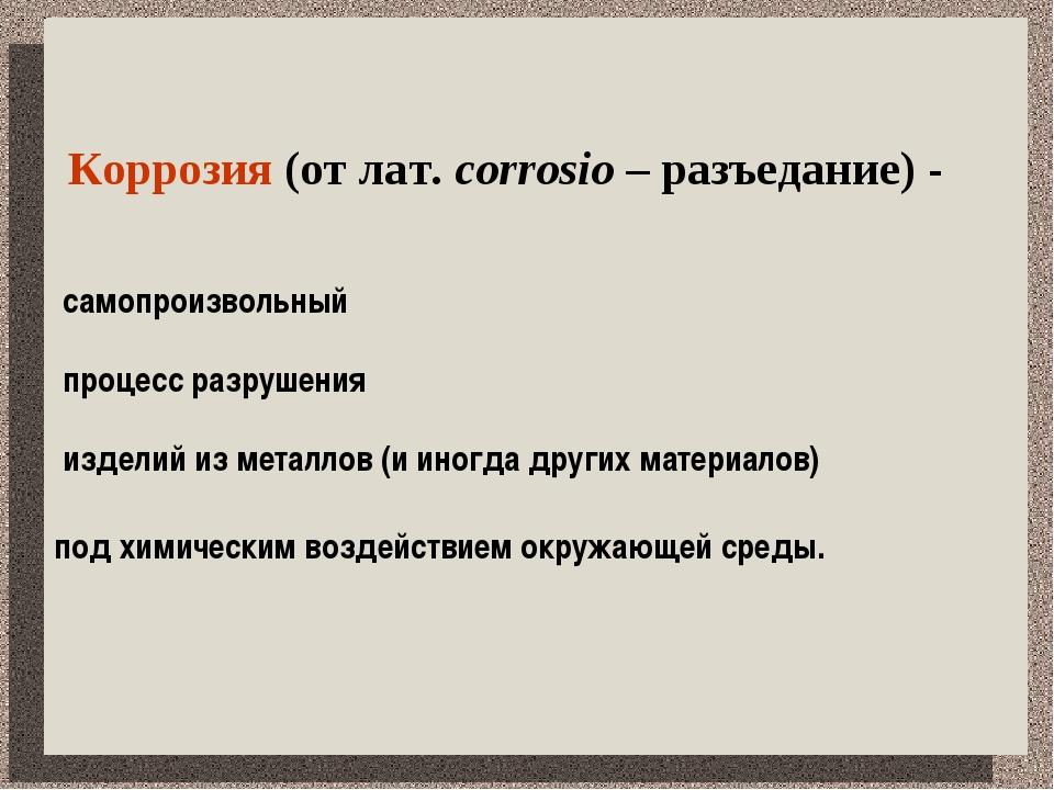 Коррозия (от лат. corrosio – разъедание) - самопроизвольный процесс разрушен...