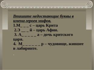 Впишите недостающие буквы в имена героев мифов. 1.М_ _ _ с – царь Крита 2.Э _