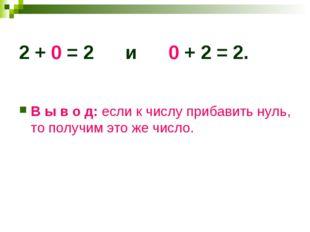 2 + 0 = 2 и 0 + 2 = 2. В ы в о д: если к числу прибавить нуль, то получим это
