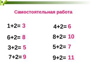 1+2= 4+2= 6+2= 3+2= 7+2= 9+2= 8+2= 5+2= 3 8 5 9 6 10 7 11 Самостоятельная раб