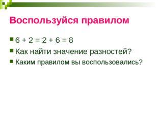 Воспользуйся правилом 6 + 2 = 2 + 6 = 8 Как найти значение разностей? Каким п
