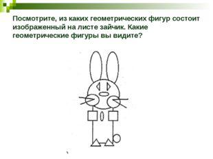 Посмотрите, из каких геометрических фигур состоит изображенный на листе зайчи