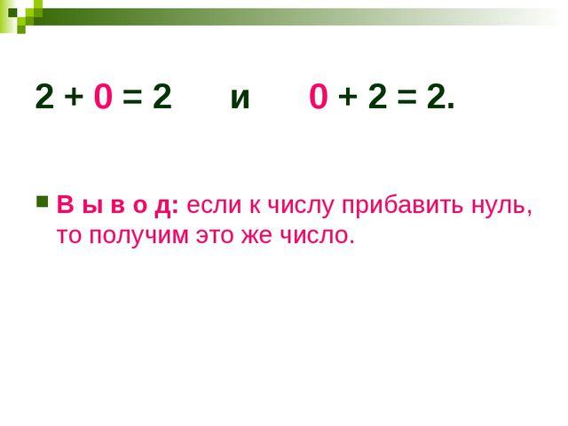 2 + 0 = 2 и 0 + 2 = 2. В ы в о д: если к числу прибавить нуль, то получим это...