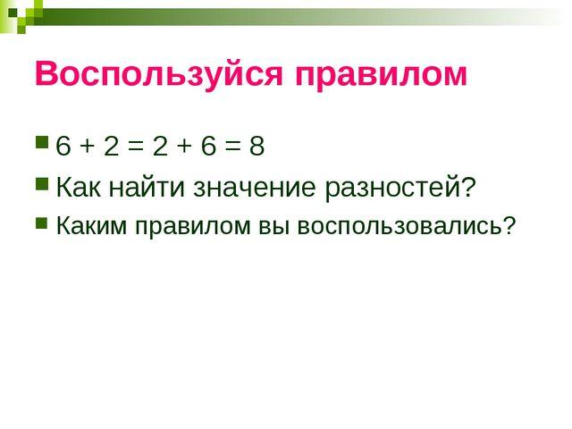 Воспользуйся правилом 6 + 2 = 2 + 6 = 8 Как найти значение разностей? Каким п...